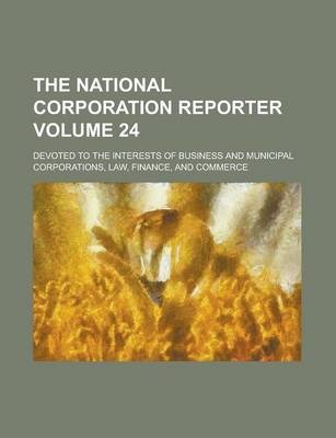 The National Corporation Reporter; Devoted to the Interests of Business and Municipal Corporations, Law, Finance, and Commerce Volume 24