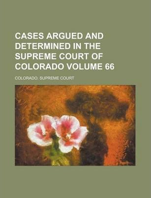Cases Argued and Determined in the Supreme Court of Colorado Volume 66
