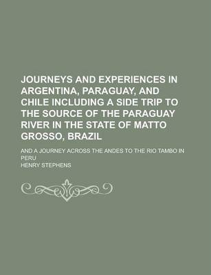 Journeys and Experiences in Argentina, Paraguay, and Chile Including a Side Trip to the Source of the Paraguay River in the State of Matto Grosso, Brazil; And a Journey Across the Andes to the Rio Tambo in Peru