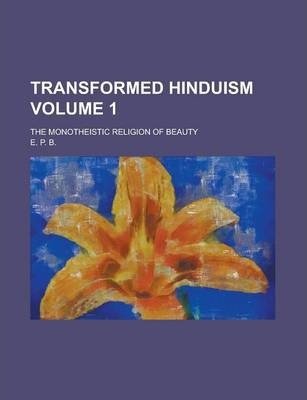 Transformed Hinduism; The Monotheistic Religion of Beauty Volume 1