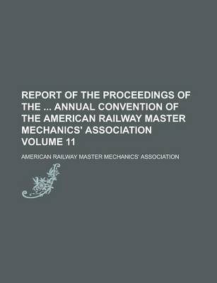 Report of the Proceedings of the Annual Convention of the American Railway Master Mechanics' Association Volume 11