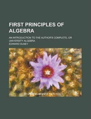 First Principles of Algebra; An Introduction to the Author's Complete, or University Algebra