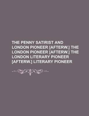 The Penny Satirist and London Pioneer [Afterw.] the London Pioneer [Afterw.] the London Literary Pioneer [Afterw.] Literary Pioneer