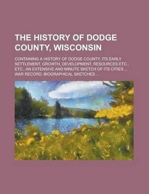 The History of Dodge County, Wisconsin; Containing a History of Dodge County, Its Early Settlement, Growth, Development, Resources Etc., Etc., an Extensive and Minute Sketch of Its Cities ... War Record, Biographical Sketches ...