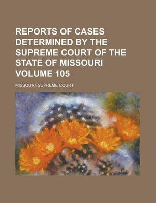 Reports of Cases Determined by the Supreme Court of the State of Missouri Volume 105