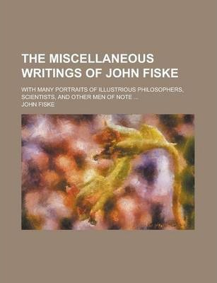 The Miscellaneous Writings of John Fiske; With Many Portraits of Illustrious Philosophers, Scientists, and Other Men of Note ...