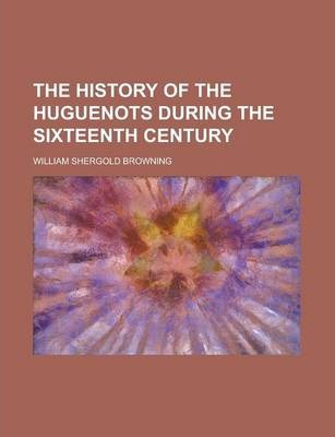 The History of the Huguenots During the Sixteenth Century Volume 1