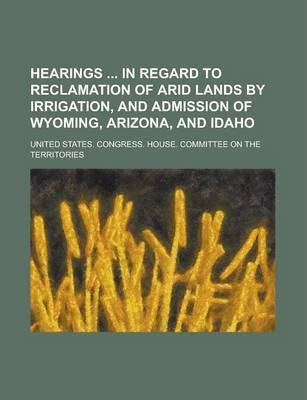Hearings in Regard to Reclamation of Arid Lands by Irrigation, and Admission of Wyoming, Arizona, and Idaho