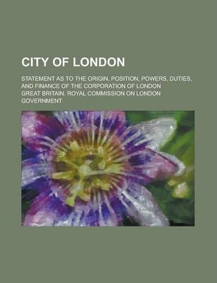 City of London; Statement as to the Origin, Position, Powers, Duties, and Finance of the Corporation of London
