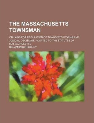 The Massachusetts Townsman; Or Laws for Regulation of Towns with Forms and Judicial Decisions, Adapted to the Statutes of Massachusetts