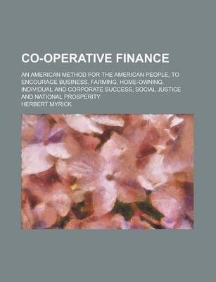 Co-Operative Finance; An American Method for the American People, to Encourage Business, Farming, Home-Owning, Individual and Corporate Success, Social Justice and National Prosperity