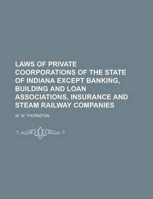 Laws of Private Coorporations of the State of Indiana Except Banking, Building and Loan Associations, Insurance and Steam Railway Companies