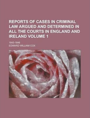 Reports of Cases in Criminal Law Argued and Determined in All the Courts in England and Ireland; 1843-1846 Volume 1