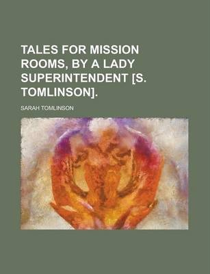 Tales for Mission Rooms, by a Lady Superintendent [S. Tomlinson]