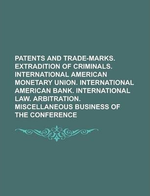 Patents and Trade-Marks. Extradition of Criminals. International American Monetary Union. International American Bank. International Law. Arbitration. Miscellaneous Business of the Conference