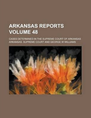 Arkansas Reports; Cases Determined in the Supreme Court of Arkansas Volume 48