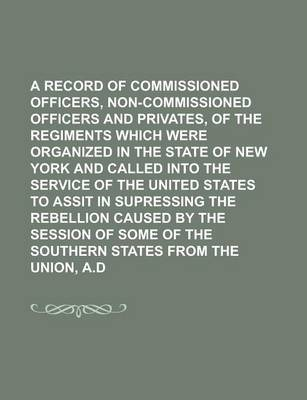A Record of the Commissioned Officers, Non-Commissioned Officers and Privates, of the Regiments Which Were Organized in the State of New York and Called Into the Service of the United States to Assit in Supressing the Rebellion Caused by
