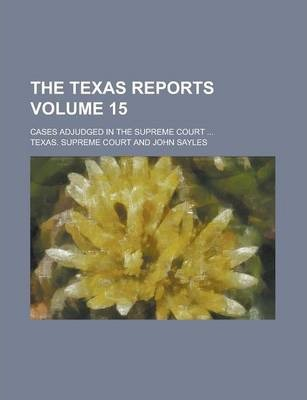 The Texas Reports; Cases Adjudged in the Supreme Court ... Volume 15