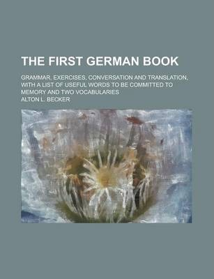 The First German Book; Grammar, Exercises, Conversation and Translation, with a List of Useful Words to Be Committed to Memory and Two Vocabularies
