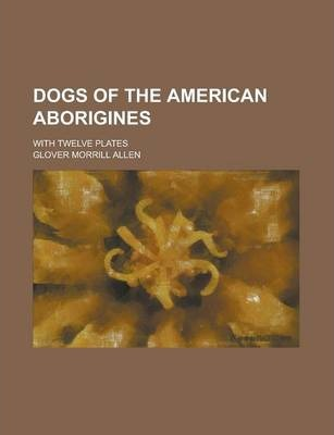Dogs of the American Aborigines; With Twelve Plates