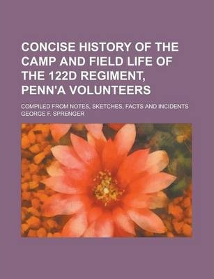 Concise History of the Camp and Field Life of the 122d Regiment, Penn'a Volunteers; Compiled from Notes, Sketches, Facts and Incidents