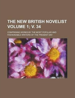 The New British Novelist; Comprising Works by the Most Popular and Fashionable Writers of the Present Day Volume 1; V. 34