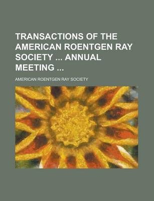 Transactions of the American Roentgen Ray Society Annual Meeting