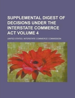 Supplemental Digest of Decisions Under the Interstate Commerce ACT Volume 4