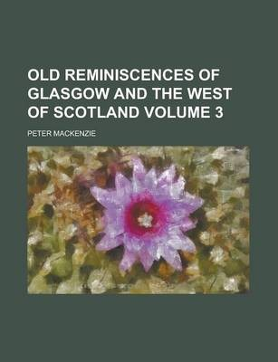 Old Reminiscences of Glasgow and the West of Scotland Volume 3