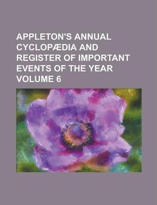 Appleton's Annual Cyclopaedia and Register of Important Events of the Year Volume 6