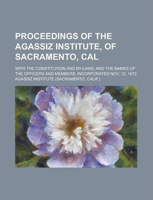 Proceedings of the Agassiz Institute, of Sacramento, Cal; With the Constitution and By-Laws, and the Names of the Officers and Members. Incorporated Nov. 12, 1872