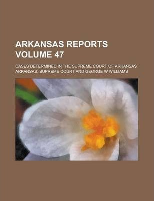 Arkansas Reports; Cases Determined in the Supreme Court of Arkansas Volume 47
