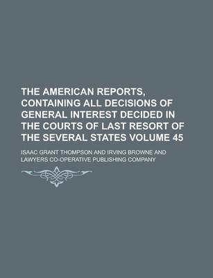 The American Reports, Containing All Decisions of General Interest Decided in the Courts of Last Resort of the Several States Volume 45