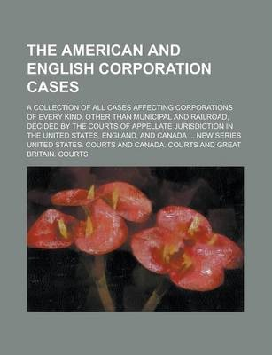 The American and English Corporation Cases; A Collection of All Cases Affecting Corporations of Every Kind, Other Than Municipal and Railroad, Decided by the Courts of Appellate Jurisdiction in the United States, England, and Volume 4