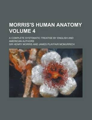 Morris's Human Anatomy; A Complete Systematic Treatise by English and American Authors Volume 4