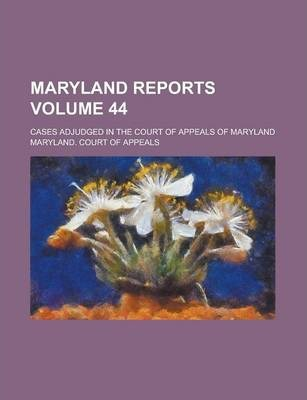 Maryland Reports; Cases Adjudged in the Court of Appeals of Maryland Volume 44