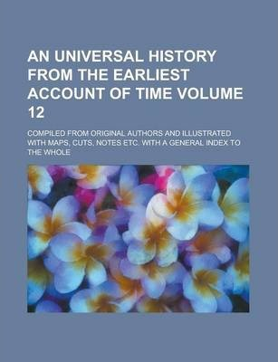 An Universal History from the Earliest Account of Time; Compiled from Original Authors and Illustrated with Maps, Cuts, Notes Etc. with a General Index to the Whole Volume 12