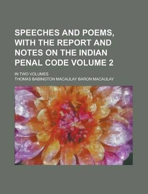 Speeches and Poems, with the Report and Notes on the Indian Penal Code; In Two Volumes Volume 2