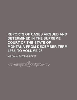 Reports of Cases Argued and Determined in the Supreme Court of the State of Montana from December Term 1868, to Volume 23