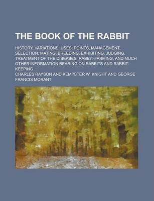 The Book of the Rabbit; History, Variations, Uses, Points, Management, Selection, Mating, Breeding, Exhibiting, Judging, Treatment of the Diseases, Rabbit-Farming, and Much Other Information Bearing on Rabbits and Rabbit-Keeping ...