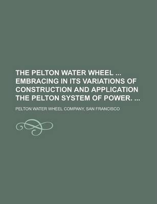 The Pelton Water Wheel Embracing in Its Variations of Construction and Application the Pelton System of Power.