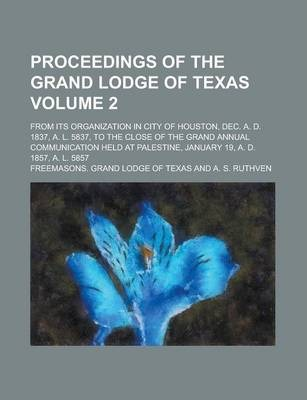 Proceedings of the Grand Lodge of Texas; From Its Organization in City of Houston, Dec. A. D. 1837, A. L. 5837, to the Close of the Grand Annual Communication Held at Palestine, January 19, A. D. 1857, A. L. 5857 Volume 2