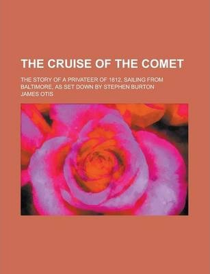 The Cruise of the Comet; The Story of a Privateer of 1812, Sailing from Baltimore, as Set Down by Stephen Burton
