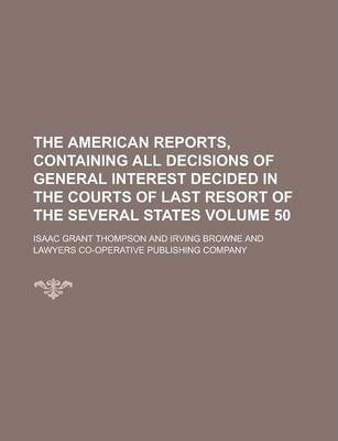 The American Reports, Containing All Decisions of General Interest Decided in the Courts of Last Resort of the Several States Volume 50