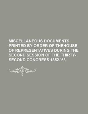 Miscellaneous Documents Printed by Order of Thehouse of Representatives During the Second Session of the Thirty-Second Congress 1852-'53