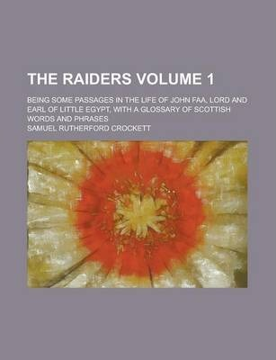 The Raiders; Being Some Passages in the Life of John FAA, Lord and Earl of Little Egypt, with a Glossary of Scottish Words and Phrases Volume 1
