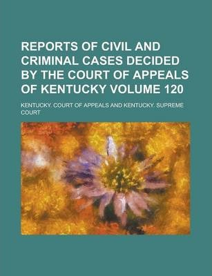 Reports of Civil and Criminal Cases Decided by the Court of Appeals of Kentucky Volume 120