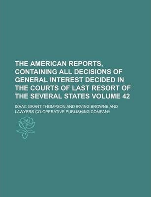 The American Reports, Containing All Decisions of General Interest Decided in the Courts of Last Resort of the Several States Volume 42