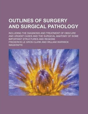 Outlines of Surgery and Surgical Pathology; Including the Diagnosis and Treatment of Obscure and Urgent Cases and the Surgical Anatomy of Some Important Structures and Regions