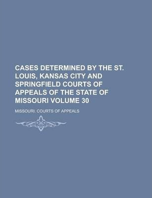 Cases Determined by the St. Louis, Kansas City and Springfield Courts of Appeals of the State of Missouri Volume 30